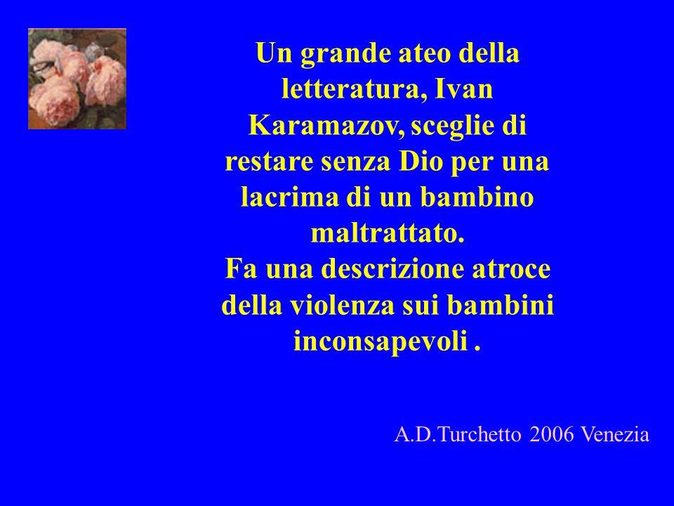 A.D.Turchetto 2006 Venezia Un grande ateo della letteratura, Ivan Karamazov, sceglie di restare senza Dio per una lacrima di un bambino maltrattato. F