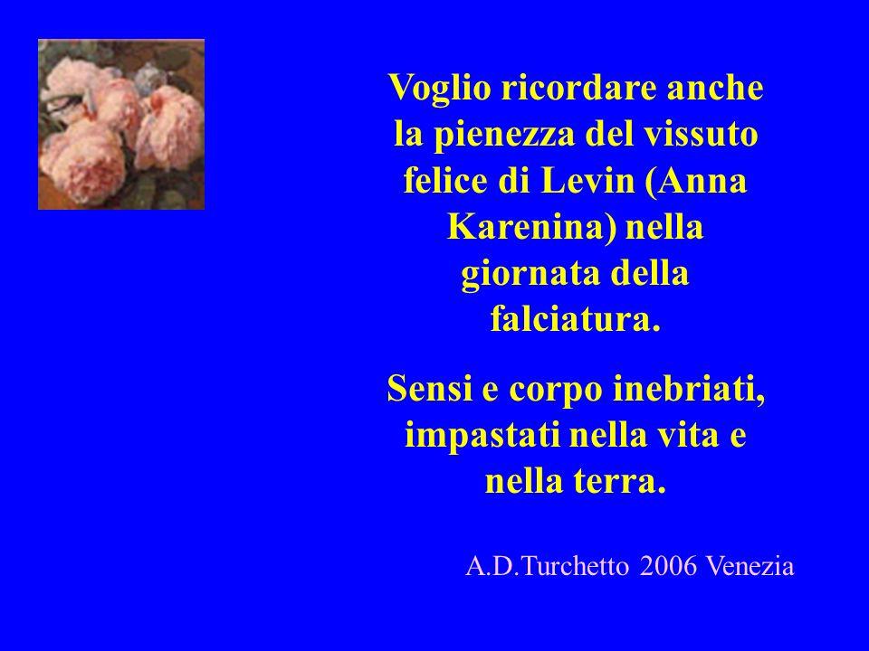 Voglio ricordare anche la pienezza del vissuto felice di Levin (Anna Karenina) nella giornata della falciatura. Sensi e corpo inebriati, impastati nel