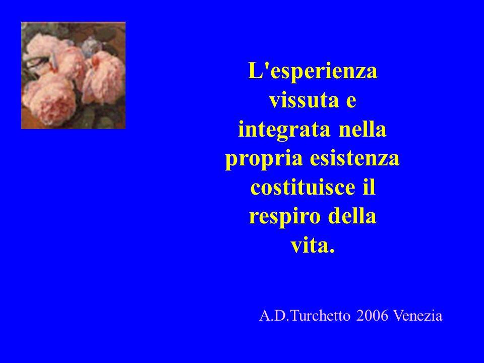 L'esperienza vissuta e integrata nella propria esistenza costituisce il respiro della vita. A.D.Turchetto 2006 Venezia