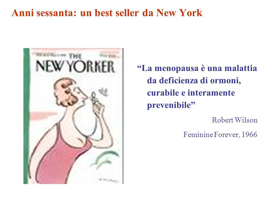 Anni sessanta: un best seller da New York La menopausa è una malattia da deficienza di ormoni, curabile e interamente prevenibile Robert Wilson Feminine Forever, 1966