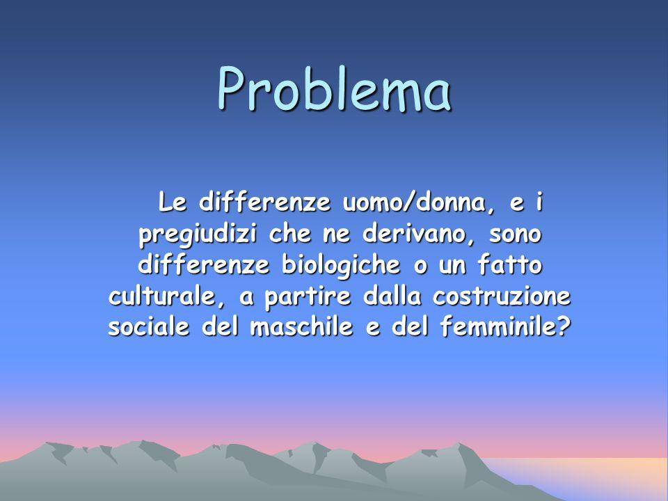 Problema Le differenze uomo/donna, e i pregiudizi che ne derivano, sono differenze biologiche o un fatto culturale, a partire dalla costruzione social