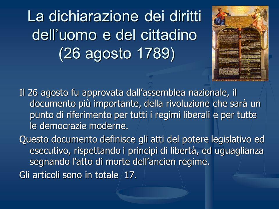 La dichiarazione dei diritti delluomo e del cittadino (26 agosto 1789) Il 26 agosto fu approvata dallassemblea nazionale, il documento più importante, della rivoluzione che sarà un punto di riferimento per tutti i regimi liberali e per tutte le democrazie moderne.