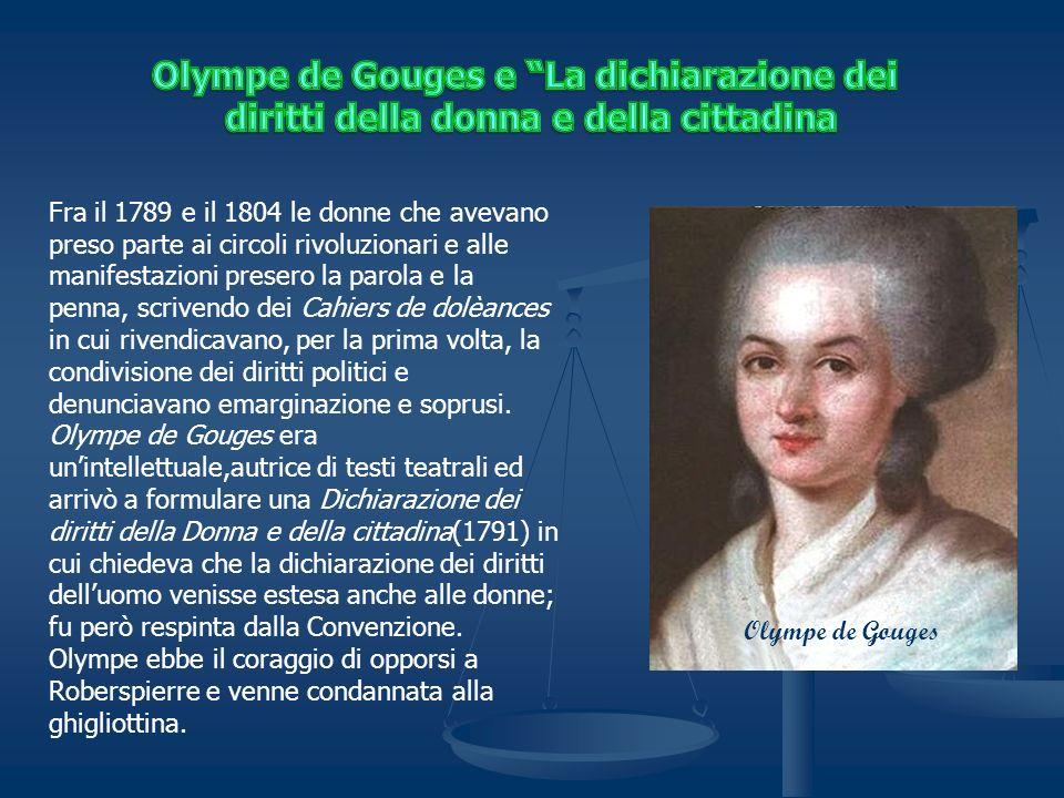 Olympe de Gouges Fra il 1789 e il 1804 le donne che avevano preso parte ai circoli rivoluzionari e alle manifestazioni presero la parola e la penna, scrivendo dei Cahiers de dolèances in cui rivendicavano, per la prima volta, la condivisione dei diritti politici e denunciavano emarginazione e soprusi.