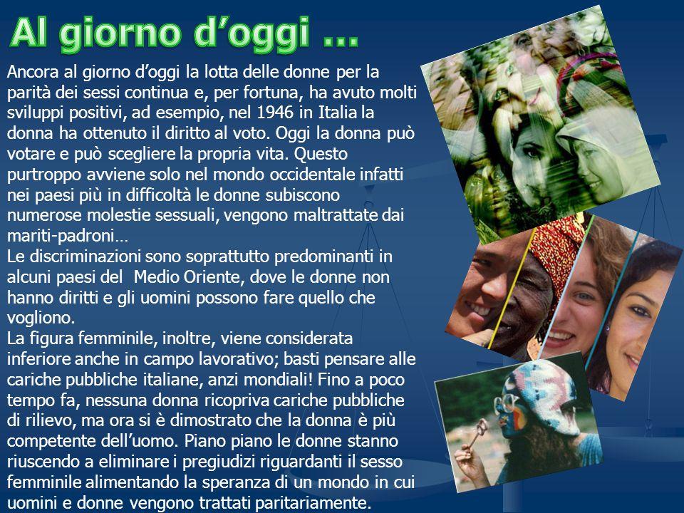 Ancora al giorno doggi la lotta delle donne per la parità dei sessi continua e, per fortuna, ha avuto molti sviluppi positivi, ad esempio, nel 1946 in Italia la donna ha ottenuto il diritto al voto.