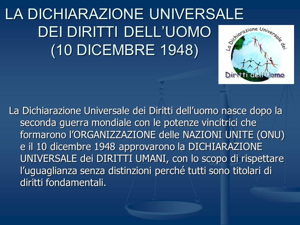 LA DICHIARAZIONE UNIVERSALE DEI DIRITTI DELLUOMO (10 DICEMBRE 1948) La Dichiarazione Universale dei Diritti delluomo nasce dopo la seconda guerra mondiale con le potenze vincitrici che formarono lORGANIZZAZIONE delle NAZIONI UNITE (ONU) e il 10 dicembre 1948 approvarono la DICHIARAZIONE UNIVERSALE dei DIRITTI UMANI, con lo scopo di rispettare luguaglianza senza distinzioni perché tutti sono titolari di diritti fondamentali.