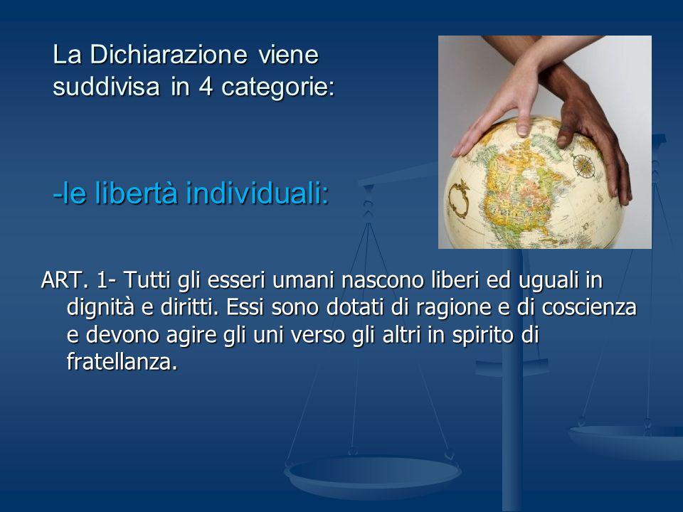 La Dichiarazione viene suddivisa in 4 categorie: -le libertà individuali: ART. 1- Tutti gli esseri umani nascono liberi ed uguali in dignità e diritti