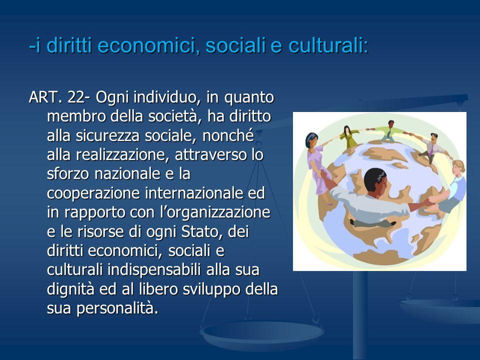 -i diritti economici, sociali e culturali: ART. 22- Ogni individuo, in quanto membro della società, ha diritto alla sicurezza sociale, nonché alla rea