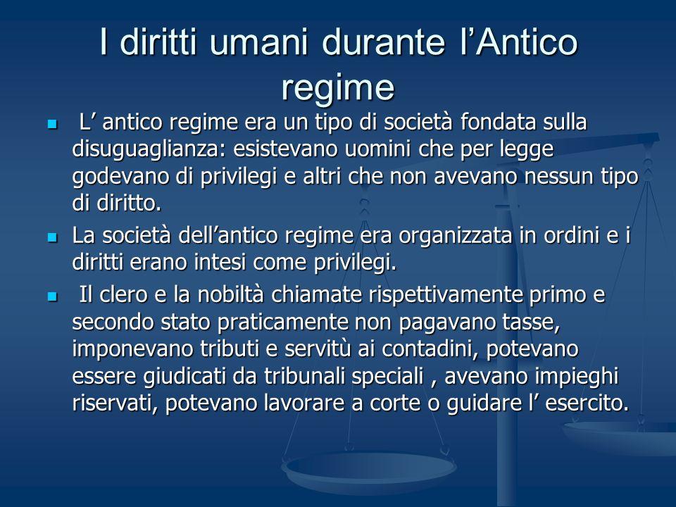 I diritti umani durante lAntico regime L antico regime era un tipo di società fondata sulla disuguaglianza: esistevano uomini che per legge godevano d