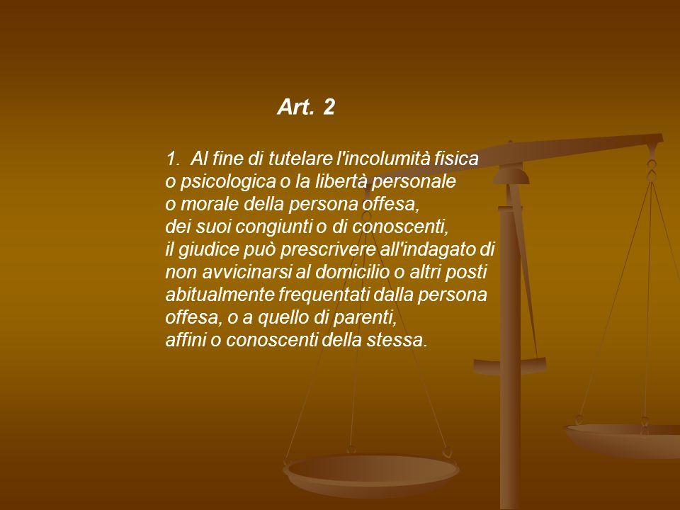 Art. 2 1.Al fine di tutelare l'incolumità fisica o psicologica o la libertà personale o morale della persona offesa, dei suoi congiunti o di conoscent