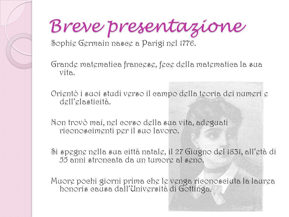 Breve presentazione Sophie Germain nasce a Parigi nel 1776. Grande matematica francese, fece della matematica la sua vita. Orientò i suoi studi verso