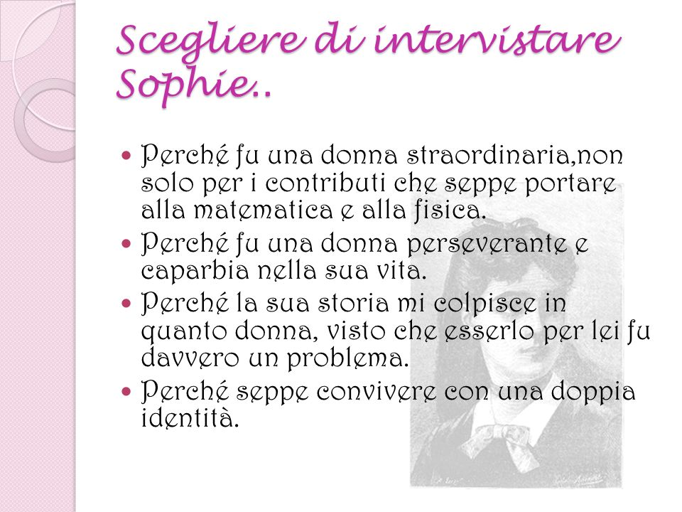Scegliere di intervistare Sophie.. Perché fu una donna straordinaria,non solo per i contributi che seppe portare alla matematica e alla fisica. Perché
