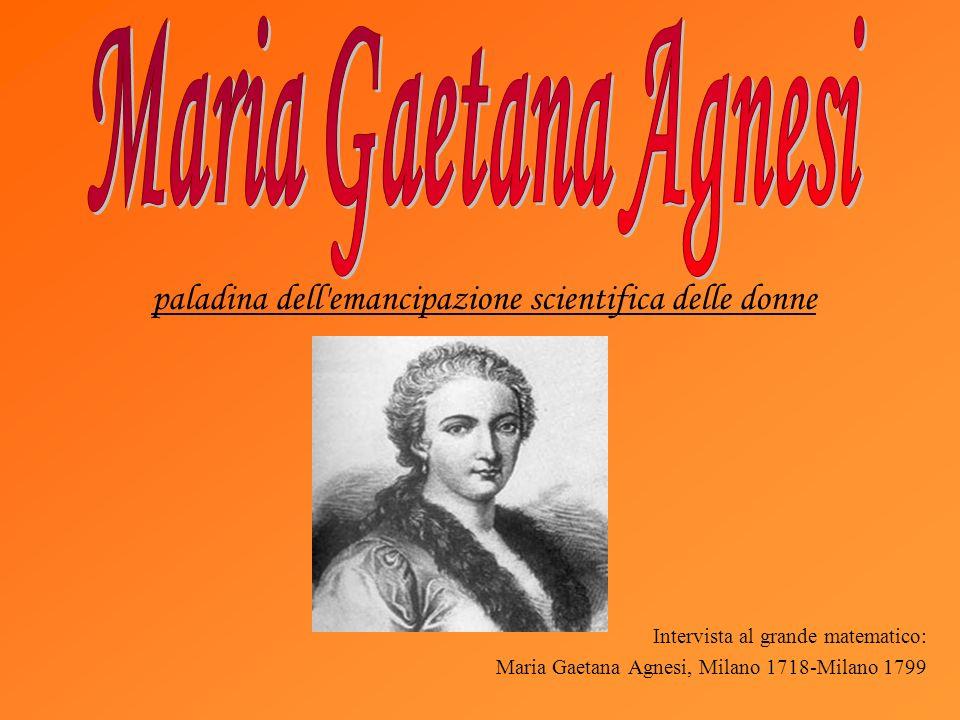 Intervista al grande matematico: Maria Gaetana Agnesi, Milano 1718-Milano 1799 paladina dell emancipazione scientifica delle donne