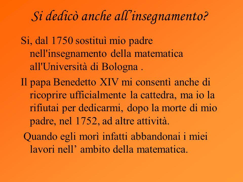 Si dedicò anche allinsegnamento? Si, dal 1750 sostituì mio padre nell'insegnamento della matematica all'Università di Bologna. Il papa Benedetto XIV m
