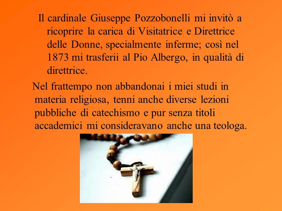 Il cardinale Giuseppe Pozzobonelli mi invitò a ricoprire la carica di Visitatrice e Direttrice delle Donne, specialmente inferme; così nel 1873 mi tra