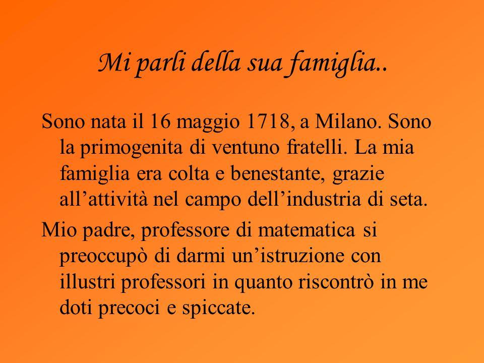 Mi parli della sua famiglia.. Sono nata il 16 maggio 1718, a Milano. Sono la primogenita di ventuno fratelli. La mia famiglia era colta e benestante,
