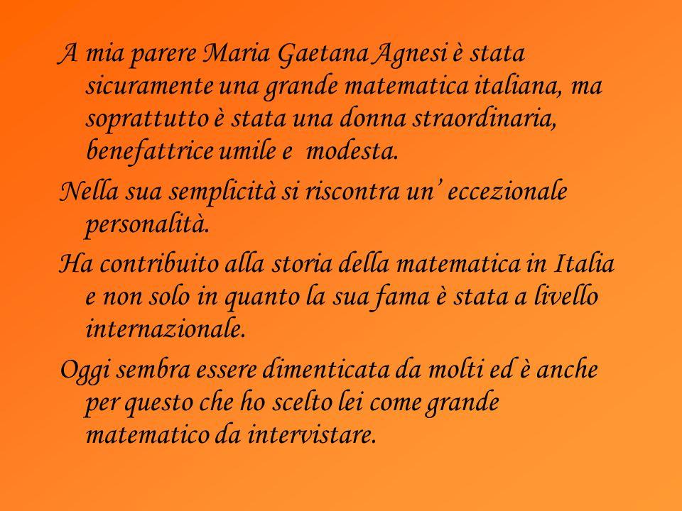 A mia parere Maria Gaetana Agnesi è stata sicuramente una grande matematica italiana, ma soprattutto è stata una donna straordinaria, benefattrice umi