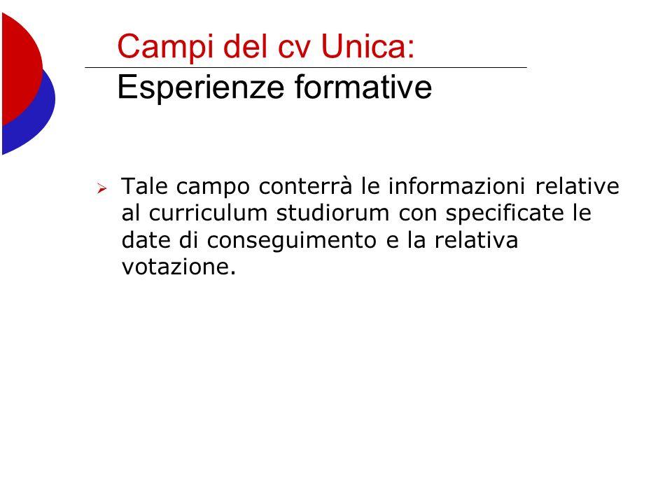 Campi del cv Unica: Esperienze formative Tale campo conterrà le informazioni relative al curriculum studiorum con specificate le date di conseguimento e la relativa votazione.