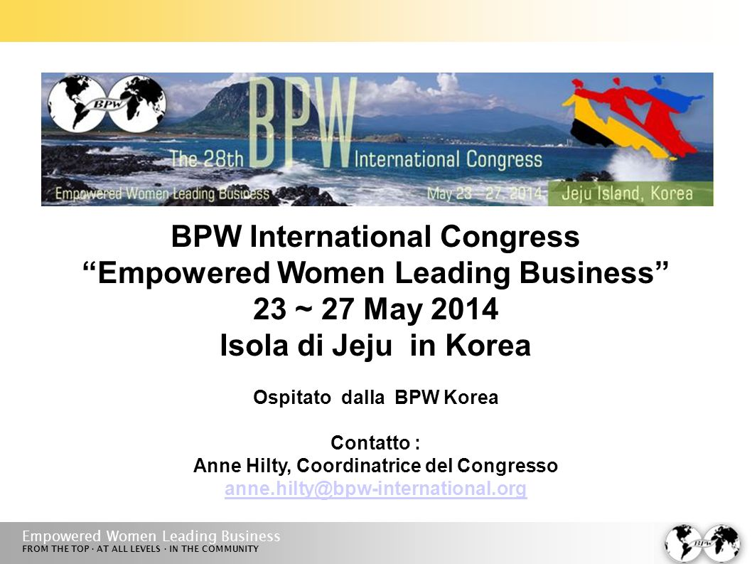 Empowered Women Leading Business FROM THE TOP · AT ALL LEVELS · IN THE COMMUNITY BPW International Congress Empowered Women Leading Business 23 ~ 27 May 2014 Isola di Jeju in Korea Ospitato dalla BPW Korea Contatto : Anne Hilty, Coordinatrice del Congresso anne.hilty@bpw-international.org