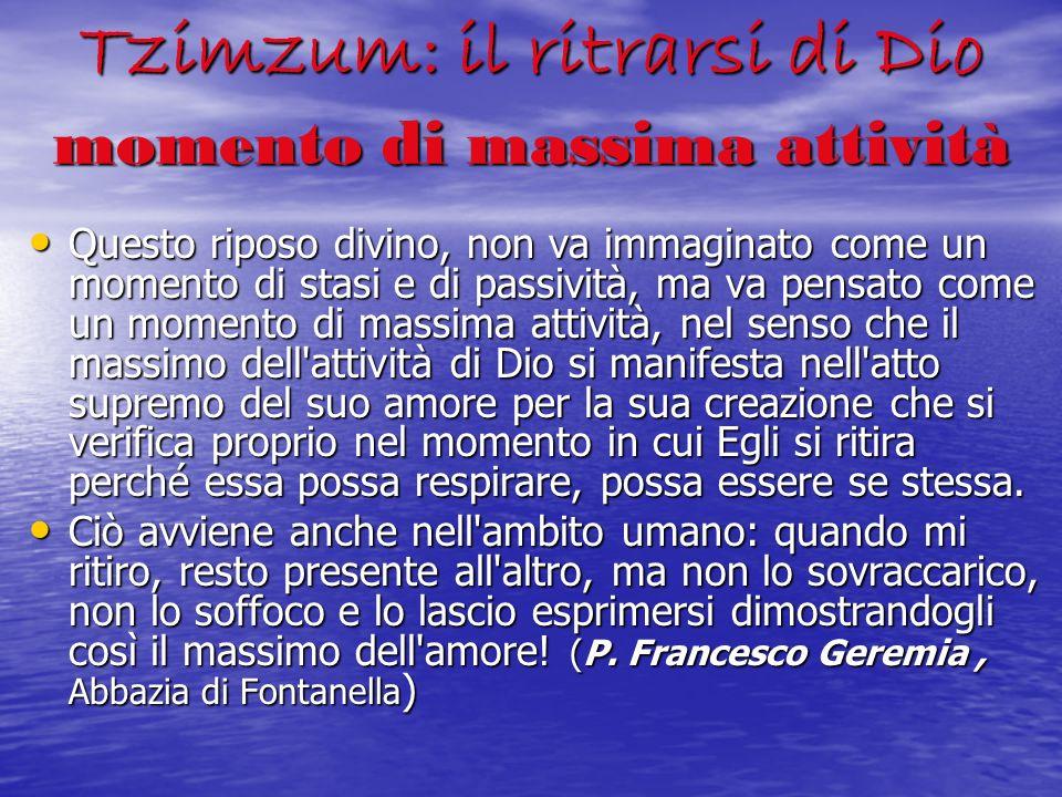 Tzimzum: il ritrarsi di Dio momento di massima attività Questo riposo divino, non va immaginato come un momento di stasi e di passività, ma va pensato