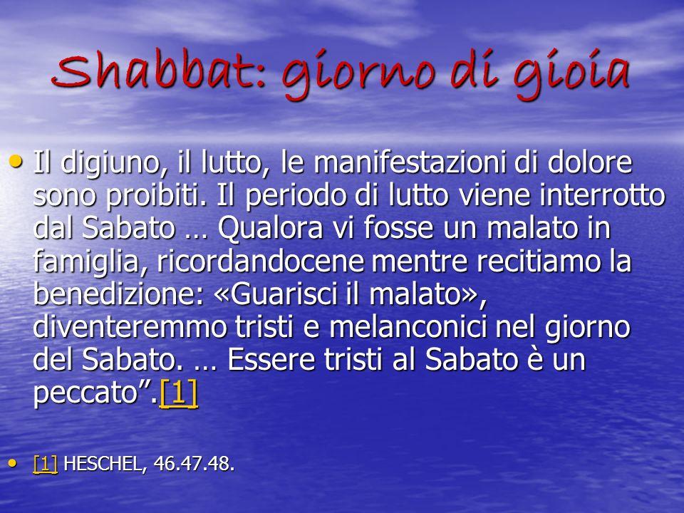 Shabbat: giorno di gioia Il digiuno, il lutto, le manifestazioni di dolore sono proibiti. Il periodo di lutto viene interrotto dal Sabato … Qualora vi