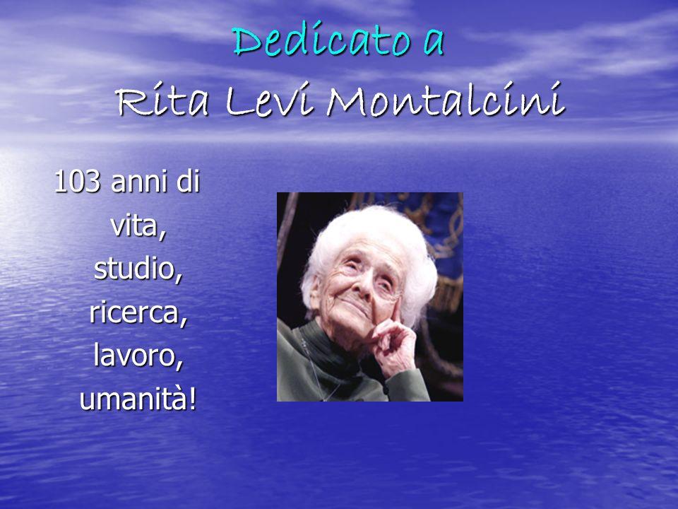 Dedicato a Rita Levi Montalcini 103 anni di vita,studio,ricerca,lavoro,umanità!
