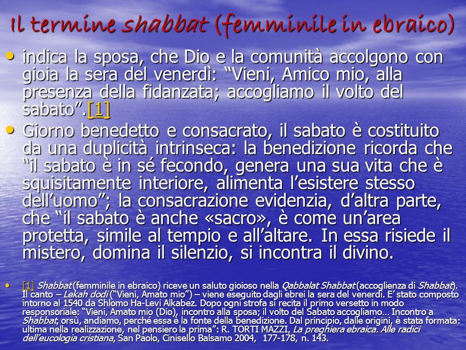 Il termine shabbat (femminile in ebraico) indica la sposa, che Dio e la comunità accolgono con gioia la sera del venerdì: Vieni, Amico mio, alla prese