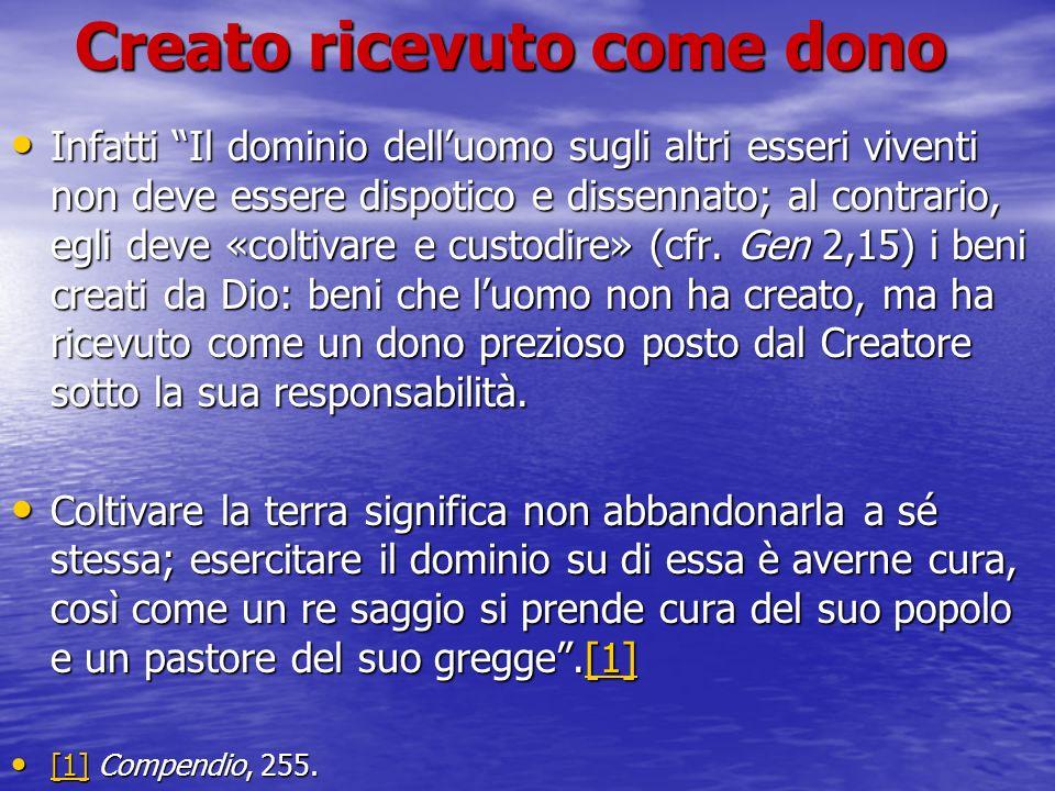 Creato ricevuto come dono Infatti Il dominio delluomo sugli altri esseri viventi non deve essere dispotico e dissennato; al contrario, egli deve «colt