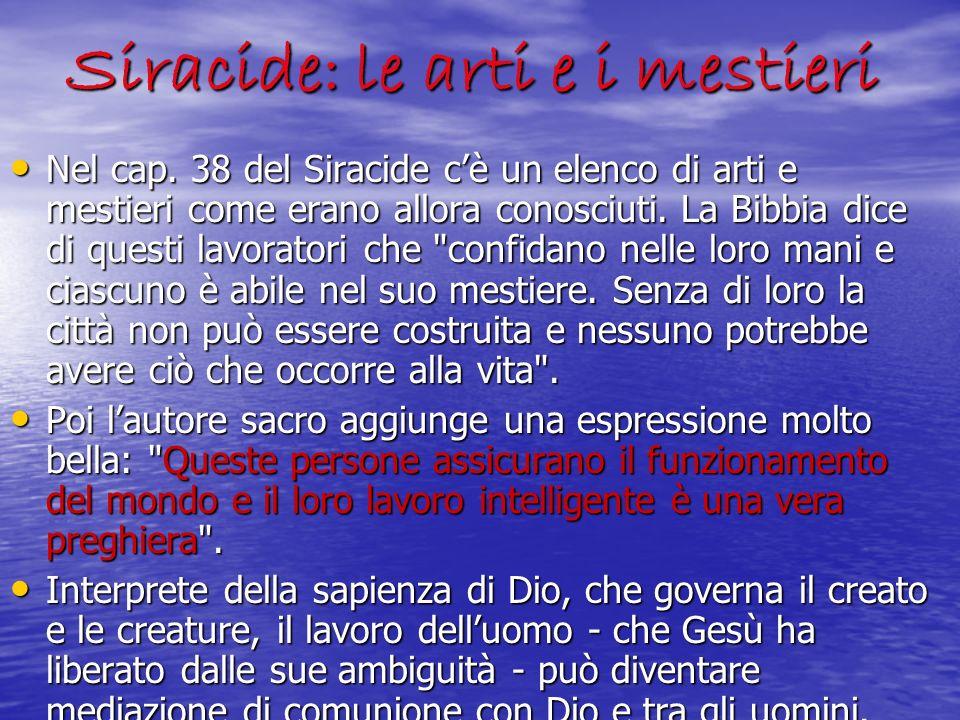 Siracide: le arti e i mestieri Nel cap. 38 del Siracide cè un elenco di arti e mestieri come erano allora conosciuti. La Bibbia dice di questi lavorat