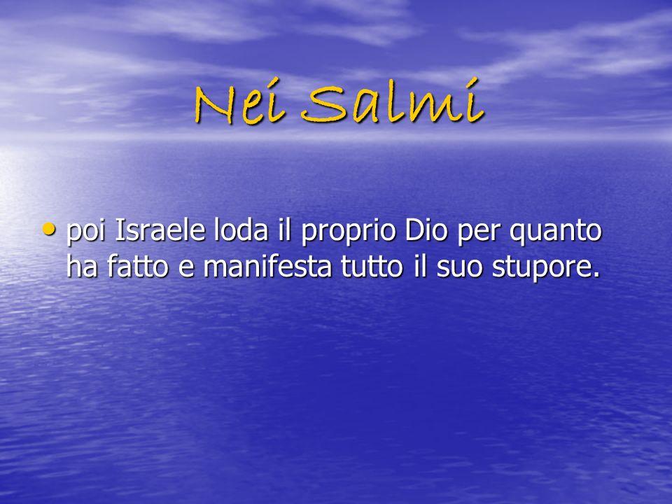 Nei Salmi poi Israele loda il proprio Dio per quanto ha fatto e manifesta tutto il suo stupore. poi Israele loda il proprio Dio per quanto ha fatto e