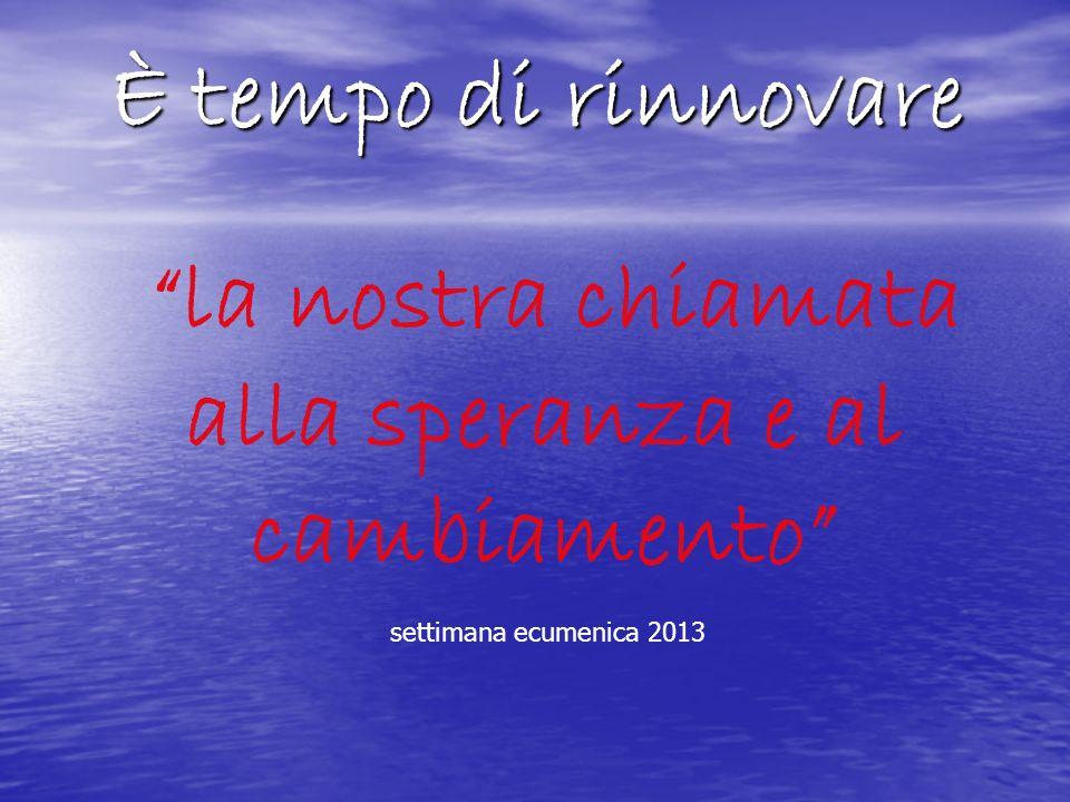 È tempo di rinnovare la nostra chiamata alla speranza e al cambiamento settimana ecumenica 2013