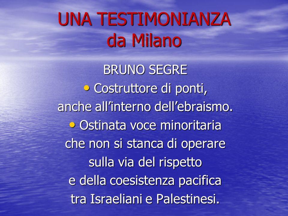 UNA TESTIMONIANZA da Milano BRUNO SEGRE Costruttore di ponti, Costruttore di ponti, anche allinterno dellebraismo. Ostinata voce minoritaria Ostinata