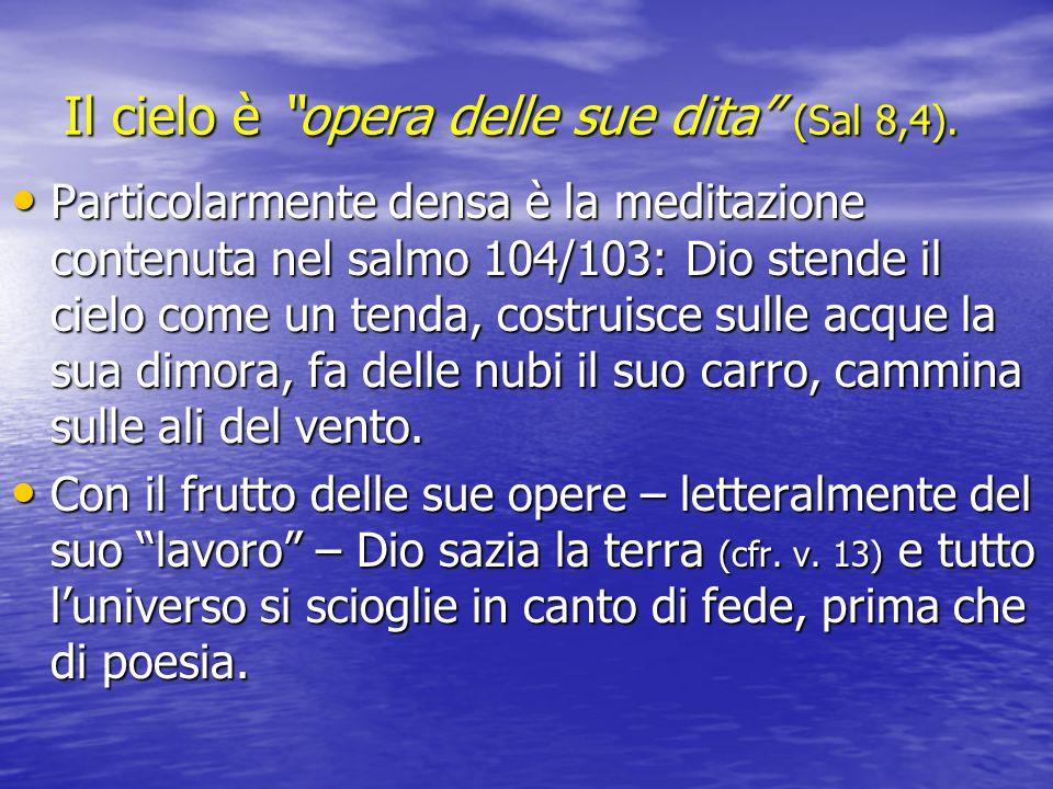 Il cielo è opera delle sue dita (Sal 8,4). Particolarmente densa è la meditazione contenuta nel salmo 104/103: Dio stende il cielo come un tenda, cost