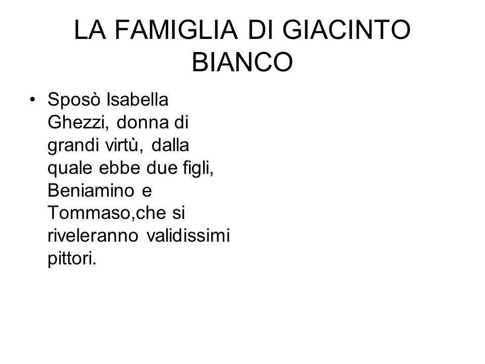 LA FAMIGLIA DI GIACINTO BIANCO Sposò Isabella Ghezzi, donna di grandi virtù, dalla quale ebbe due figli, Beniamino e Tommaso,che si riveleranno validi