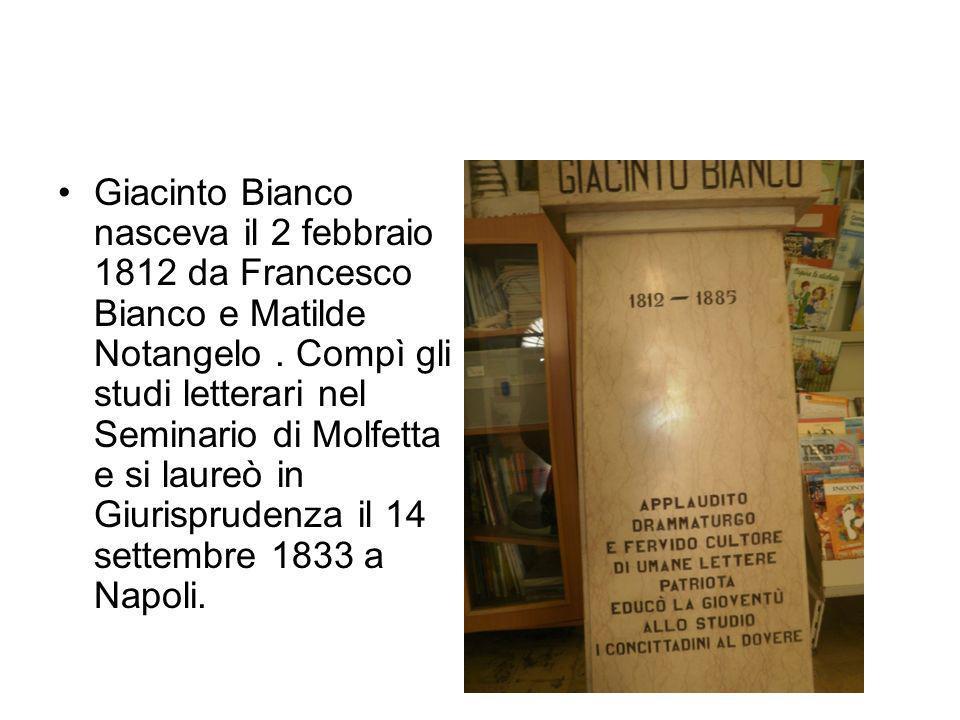 Giacinto Bianco nasceva il 2 febbraio 1812 da Francesco Bianco e Matilde Notangelo. Compì gli studi letterari nel Seminario di Molfetta e si laureò in