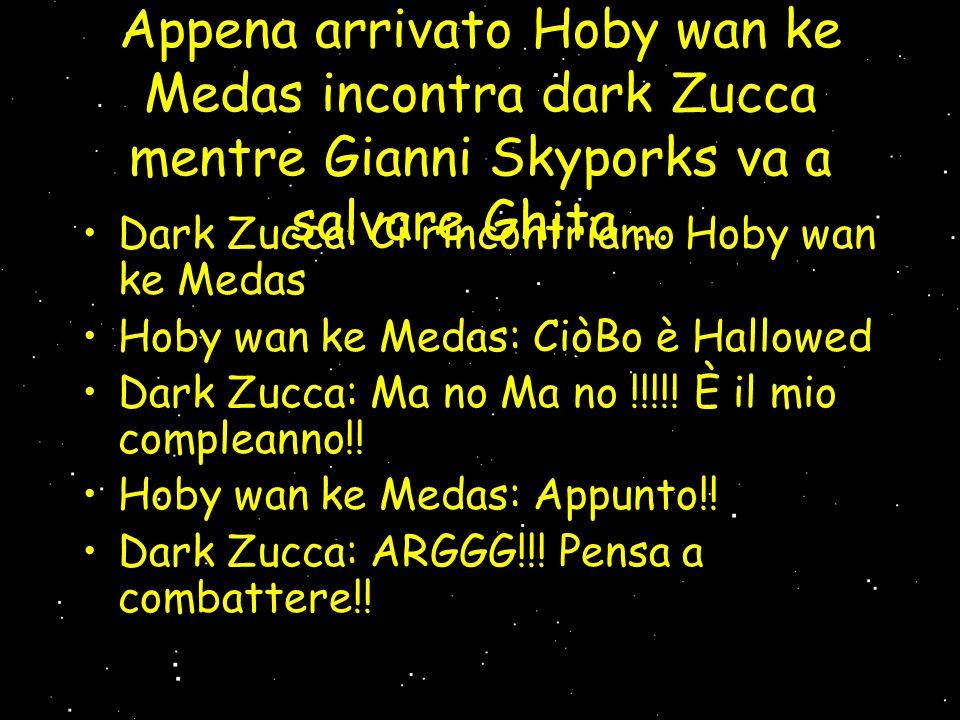 Appena arrivato Hoby wan ke Medas incontra dark Zucca mentre Gianni Skyporks va a salvare Ghita … Dark Zucca: Ci rincontriamo Hoby wan ke Medas Hoby wan ke Medas: CiòBo è Hallowed Dark Zucca: Ma no Ma no !!!!.