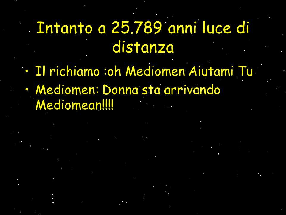 Intanto a 25.789 anni luce di distanza Il richiamo :oh Mediomen Aiutami Tu Mediomen: Donna sta arrivando Mediomean!!!!