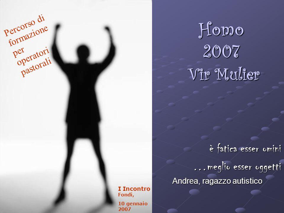 Homo 2007 Vir Mulier è fatica esser omini …meglio esser oggetti Andrea, ragazzo autistico Percorso di formazione per operatori pastorali I Incontro Fondi, 10 gennaio 2007