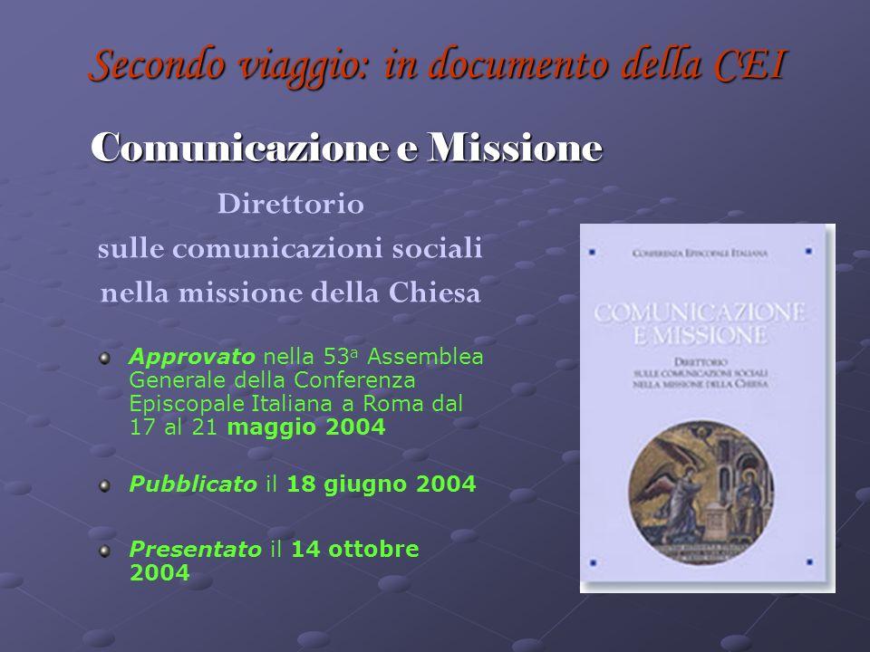 Secondo viaggio: in documento della CEI Comunicazione e Missione Direttorio sulle comunicazioni sociali nella missione della Chiesa Approvato nella 53 a Assemblea Generale della Conferenza Episcopale Italiana a Roma dal 17 al 21 maggio 2004 Pubblicato il 18 giugno 2004 Presentato il 14 ottobre 2004