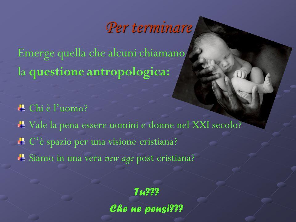 Per terminare Emerge quella che alcuni chiamano la questione antropologica: Chi è luomo.