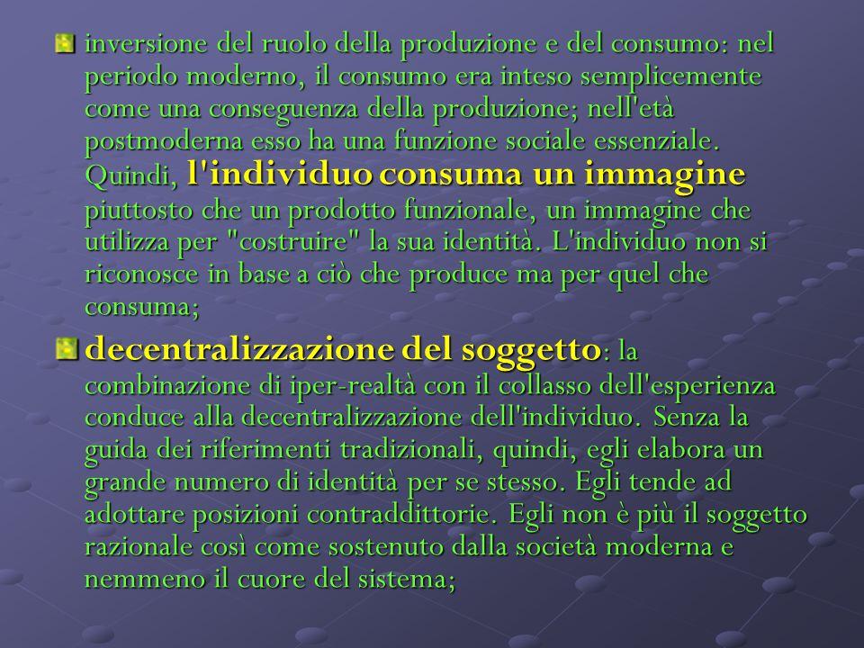 inversione del ruolo della produzione e del consumo: nel periodo moderno, il consumo era inteso semplicemente come una conseguenza della produzione; nell età postmoderna esso ha una funzione sociale essenziale.