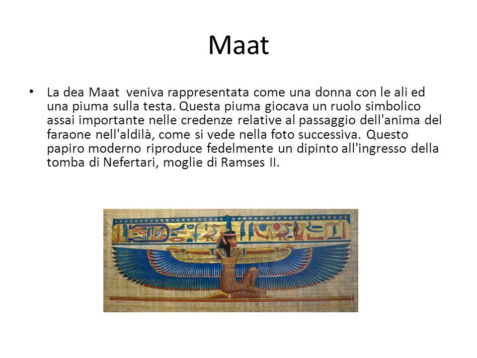 Maat La dea Maat veniva rappresentata come una donna con le ali ed una piuma sulla testa. Questa piuma giocava un ruolo simbolico assai importante nel
