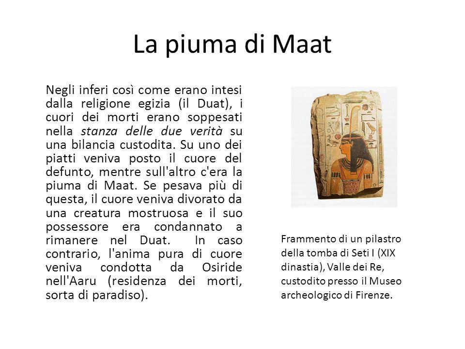 La piuma di Maat Negli inferi così come erano intesi dalla religione egizia (il Duat), i cuori dei morti erano soppesati nella stanza delle due verità