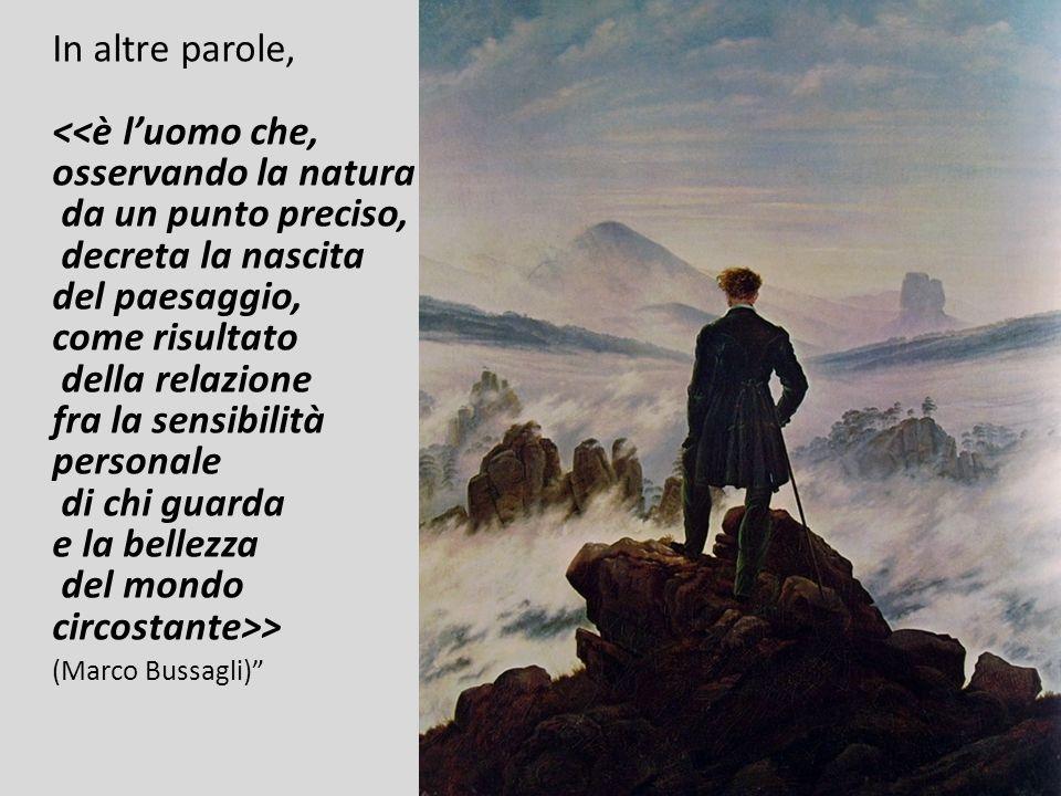 In altre parole, <<è luomo che, osservando la natura da un punto preciso, decreta la nascita del paesaggio, come risultato della relazione fra la sens