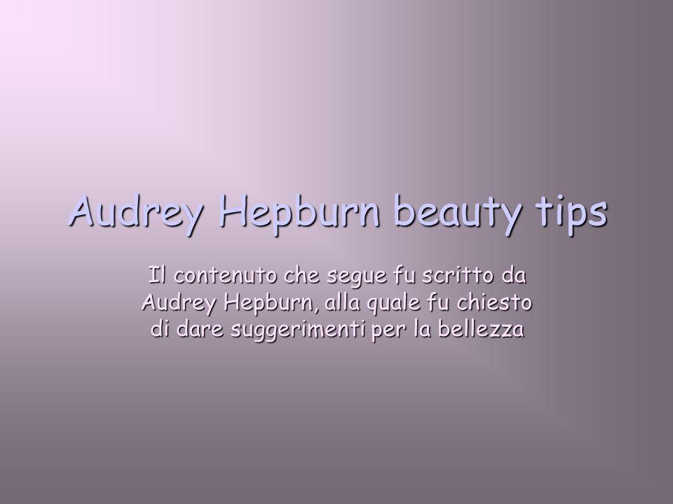 Audrey Hepburn beauty tips Il contenuto che segue fu scritto da Audrey Hepburn, alla quale fu chiesto di dare suggerimenti per la bellezza