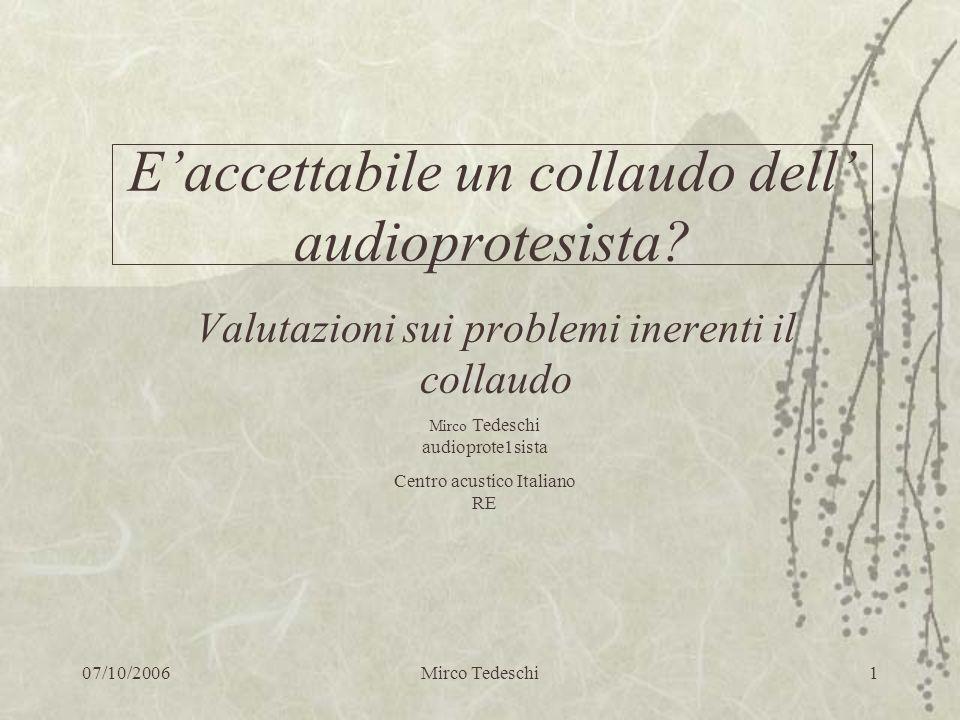 07/10/2006Mirco Tedeschi1 Eaccettabile un collaudo dell audioprotesista? Valutazioni sui problemi inerenti il collaudo Mirco Tedeschi audioprote1sista