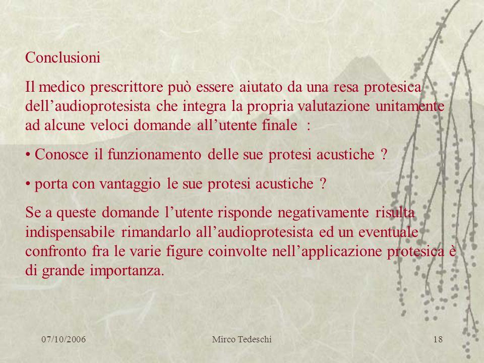 07/10/2006Mirco Tedeschi18 Conclusioni Il medico prescrittore può essere aiutato da una resa protesica dellaudioprotesista che integra la propria valu