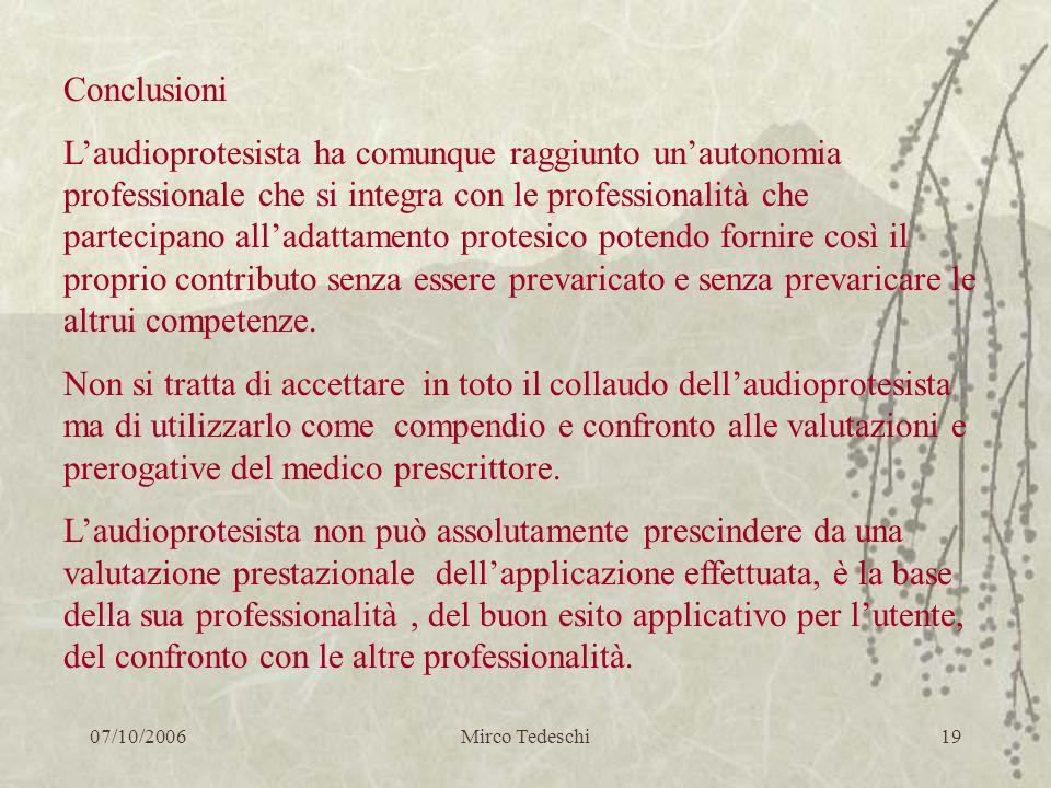 07/10/2006Mirco Tedeschi19 Conclusioni Laudioprotesista ha comunque raggiunto unautonomia professionale che si integra con le professionalità che part