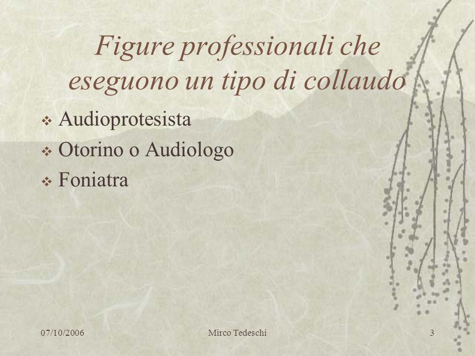 07/10/2006Mirco Tedeschi4 Il collaudo dellaudioprotesista Verifica del corretto funzionamento delle protesi ( orecchio elettronico, orecchio del audioprotesista ) Resa protesica in campo libero con audiometria tonale e vocale Resa protesica in –vivo
