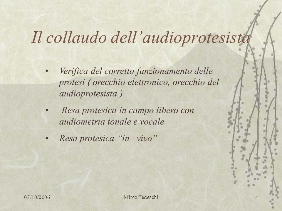 07/10/2006Mirco Tedeschi4 Il collaudo dellaudioprotesista Verifica del corretto funzionamento delle protesi ( orecchio elettronico, orecchio del audio