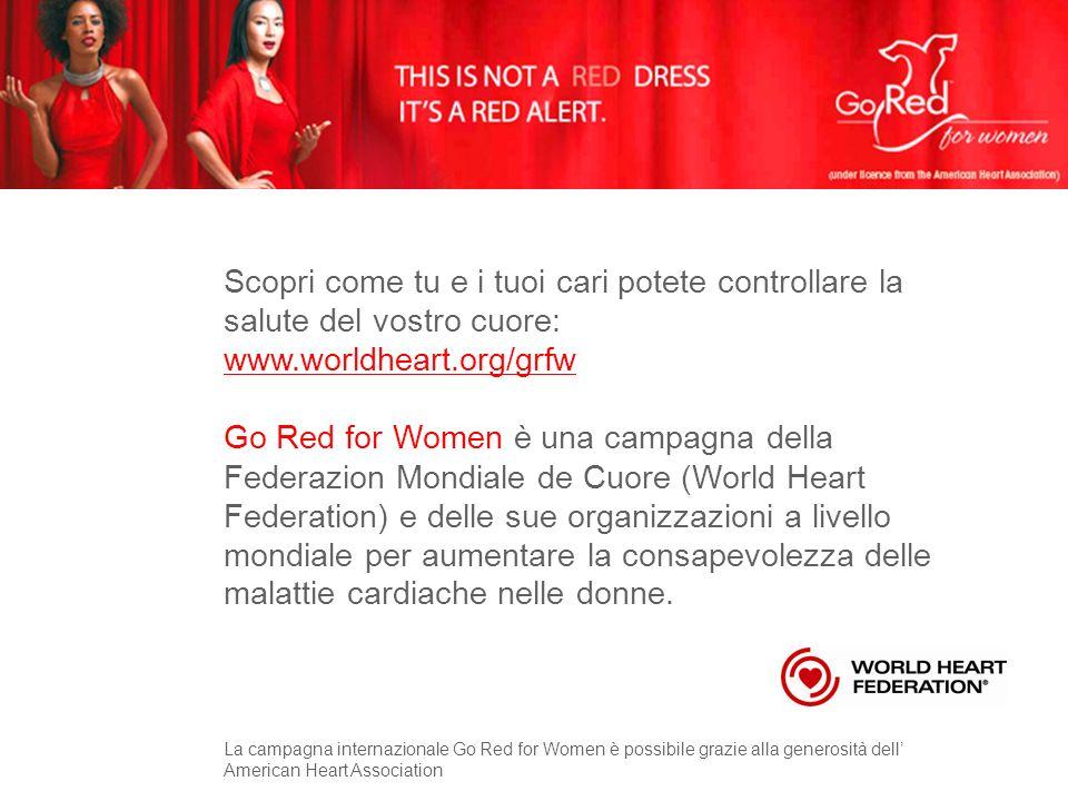 Scopri come tu e i tuoi cari potete controllare la salute del vostro cuore: www.worldheart.org/grfw Go Red for Women è una campagna della Federazion Mondiale de Cuore (World Heart Federation) e delle sue organizzazioni a livello mondiale per aumentare la consapevolezza delle malattie cardiache nelle donne.
